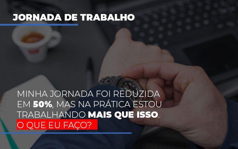 Minha Jornada Foi Reduzida Em 50 Mas Na Pratica Estou Trabalhando Mais Do Que Iss O Que Eu Faco Notícias E Artigos Contábeis Notícias E Artigos Contábeis - Ressul Contabilidade e Assessoria | Contabilidade em São Paulo