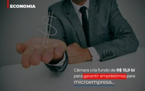 Camara Cria Fundo De Rs 15 9 Bi Para Garantir Emprestimos Para Microempresa Notícias E Artigos Contábeis Notícias E Artigos Contábeis - Ressul Contabilidade e Assessoria | Contabilidade em São Paulo