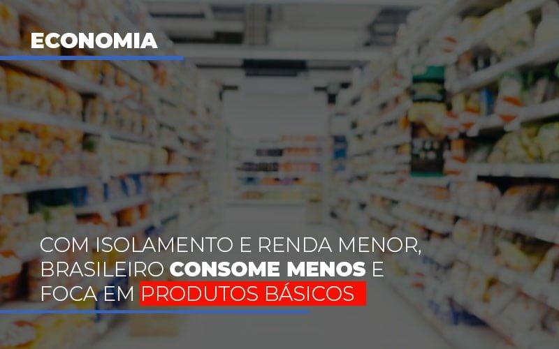 Com O Isolamento E Renda Menor Brasileiro Consome Menos E Foca Em Produtos Basicos Notícias E Artigos Contábeis Notícias E Artigos Contábeis - Ressul Contabilidade e Assessoria | Contabilidade em São Paulo