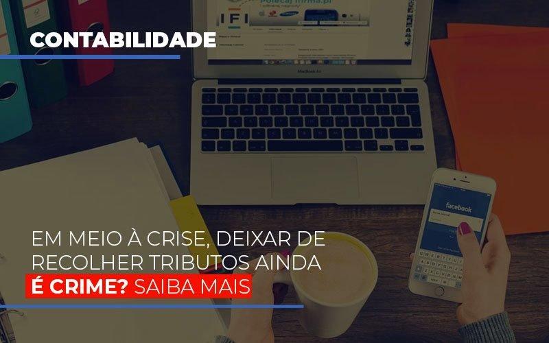 Em Meio A Crise Deixar De Recolher Tributos Ainda E Crime Notícias E Artigos Contábeis Notícias E Artigos Contábeis - Ressul Contabilidade e Assessoria | Contabilidade em São Paulo