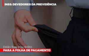Inss Devedores Da Previdencia Estao Fora Do Credito Para Folha De Pagamento Notícias E Artigos Contábeis Notícias E Artigos Contábeis - Ressul Contabilidade e Assessoria | Contabilidade em São Paulo