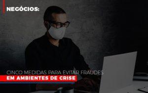 Negocios Cinco Medidas Para Evitar Fraudes Em Ambientes De Crise Notícias E Artigos Contábeis Notícias E Artigos Contábeis - Ressul Contabilidade e Assessoria | Contabilidade em São Paulo