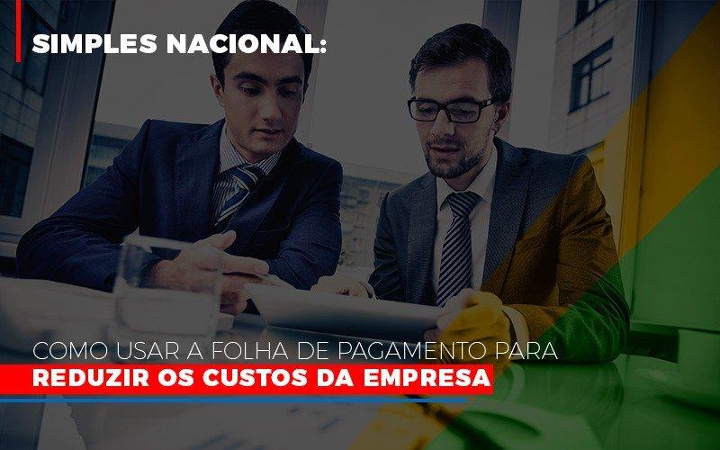 Simples Nacional Como Usar A Folha De Pagamento Para Reduzir Os Custos Da Empresa Notícias E Artigos Contábeis Notícias E Artigos Contábeis - Ressul Contabilidade e Assessoria | Contabilidade em São Paulo