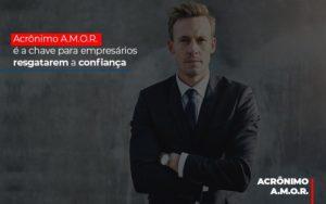 Acronimo A M O R E A Chave Para Empresarios Resgatarem A Confianca Notícias E Artigos Contábeis Notícias E Artigos Contábeis - Ressul Contabilidade e Assessoria | Contabilidade em São Paulo