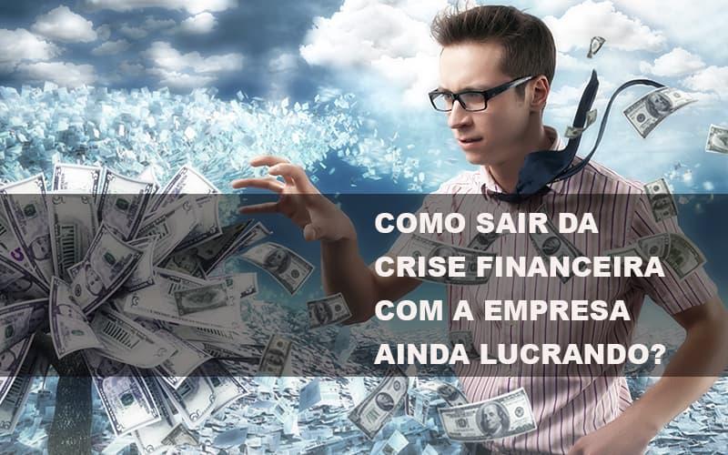 Como Sair Da Crise Financeira Com A Empresa Ainda Lucrando Notícias E Artigos Contábeis Notícias E Artigos Contábeis - Ressul Contabilidade e Assessoria | Contabilidade em São Paulo
