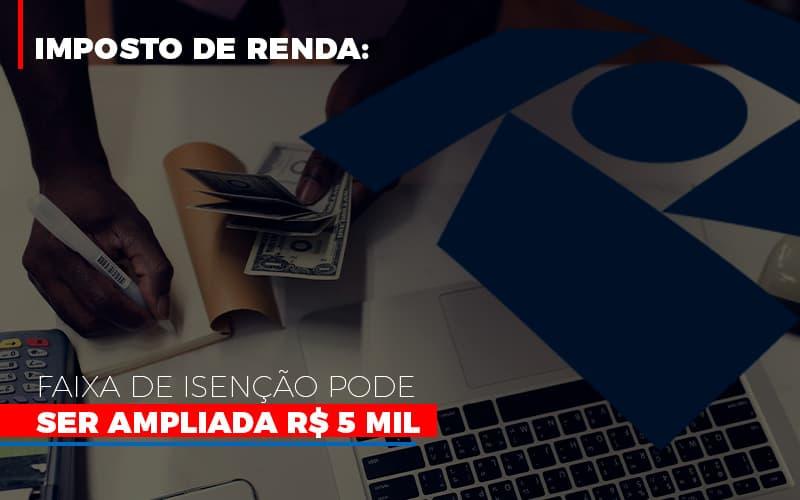 Imposto De Renda Faixa De Isencao Pode Ser Ampliada R 5 Mil Notícias E Artigos Contábeis Notícias E Artigos Contábeis - Ressul Contabilidade e Assessoria | Contabilidade em São Paulo
