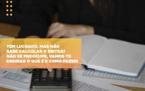 Tem Lucrado Mas Nao Sabe Calcular O Ebitda Nao Se Preocupe Vamos Te Ensinar O Que E E Como Fazer Notícias E Artigos Contábeis Notícias E Artigos Contábeis - Ressul Contabilidade e Assessoria | Contabilidade em São Paulo